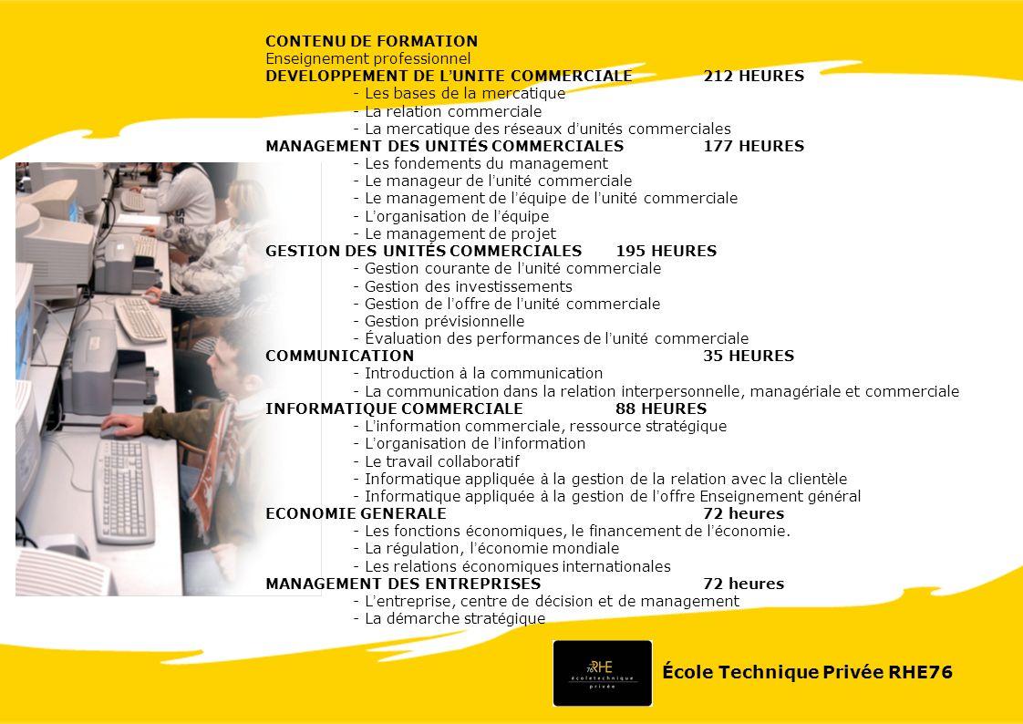 CONTENU DE FORMATION Enseignement professionnel DEVELOPPEMENT DE L UNITE COMMERCIALE212 HEURES - Les bases de la mercatique - La relation commerciale - La mercatique des r é seaux d unit é s commerciales MANAGEMENT DES UNIT É S COMMERCIALES177 HEURES - Les fondements du management - Le manageur de l unit é commerciale - Le management de l é quipe de l unit é commerciale - L organisation de l é quipe - Le management de projet GESTION DES UNIT É S COMMERCIALES195 HEURES - Gestion courante de l unit é commerciale - Gestion des investissements - Gestion de l offre de l unit é commerciale - Gestion pr é visionnelle - É valuation des performances de l unit é commerciale COMMUNICATION35 HEURES - Introduction à la communication - La communication dans la relation interpersonnelle, manag é riale et commerciale INFORMATIQUE COMMERCIALE88 HEURES - L information commerciale, ressource strat é gique - L organisation de l information - Le travail collaboratif - Informatique appliqu é e à la gestion de la relation avec la client è le - Informatique appliqu é e à la gestion de l offre Enseignement g é n é ral ECONOMIE GENERALE72 heures - Les fonctions é conomiques, le financement de l é conomie.
