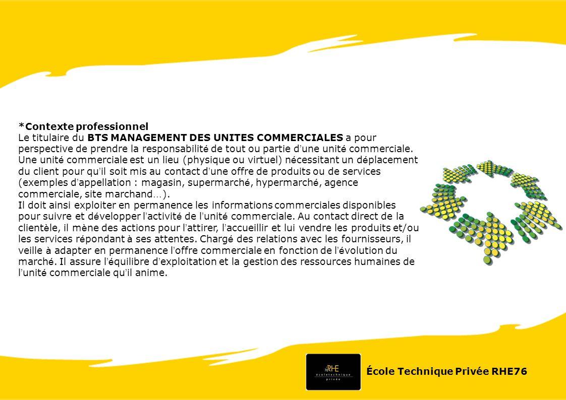 *Contexte professionnel Le titulaire du BTS MANAGEMENT DES UNITES COMMERCIALES a pour perspective de prendre la responsabilit é de tout ou partie d une unit é commerciale.