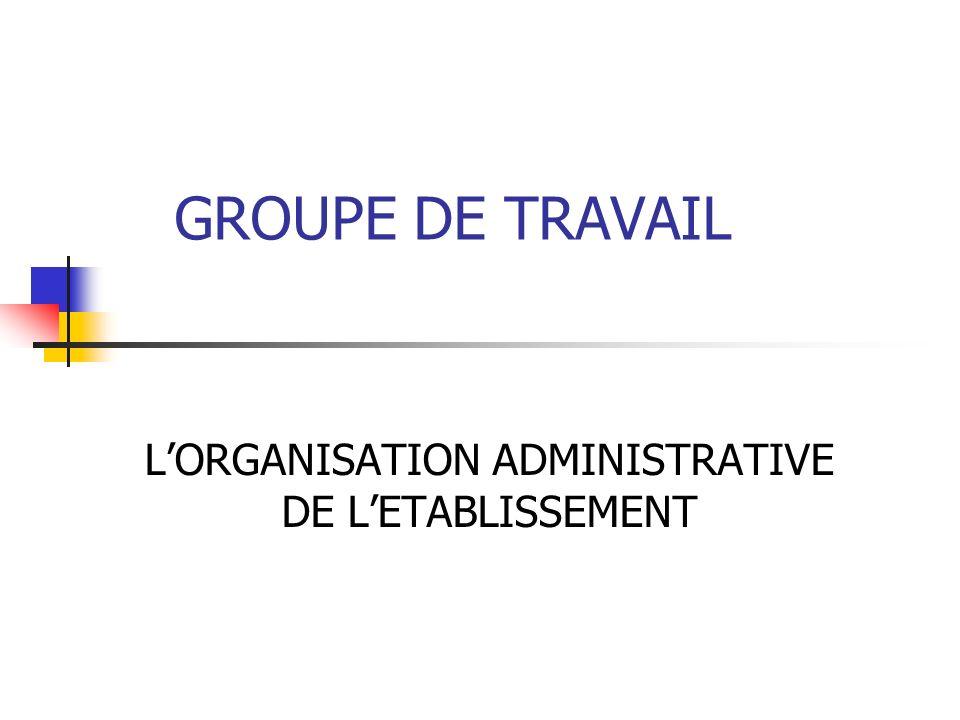 GROUPE DE TRAVAIL LORGANISATION ADMINISTRATIVE DE LETABLISSEMENT