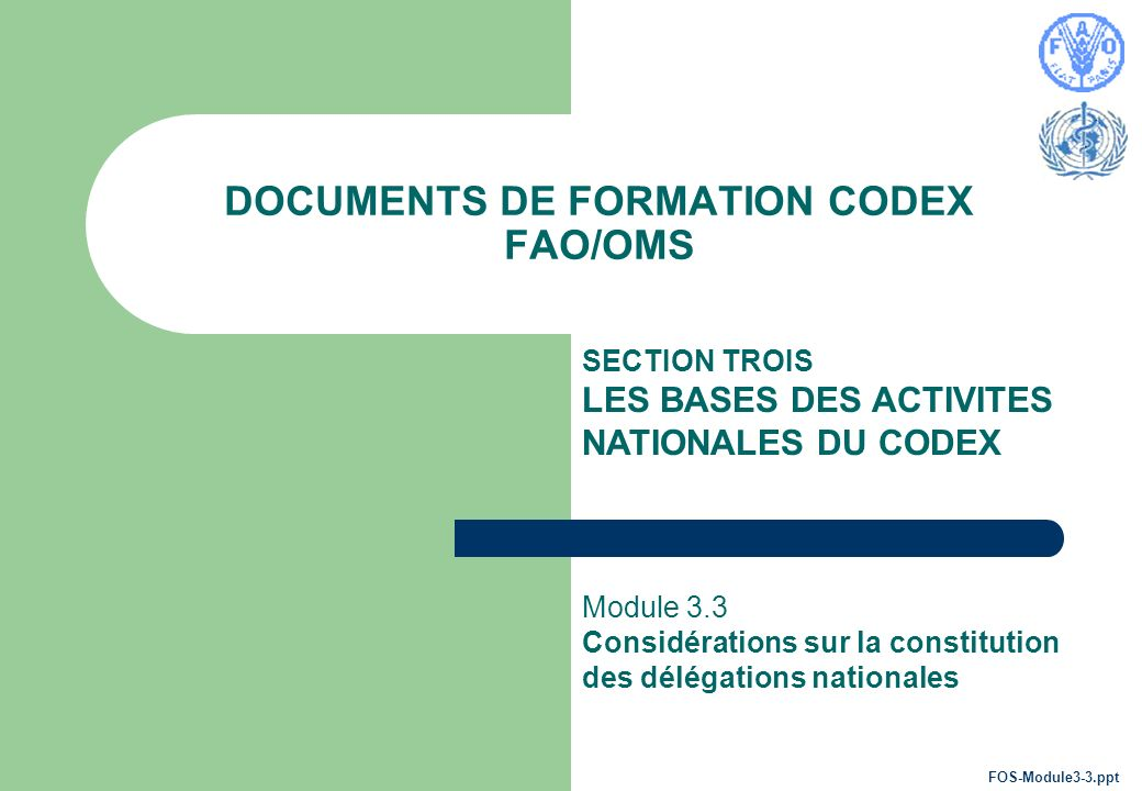 DOCUMENTS DE FORMATION CODEX FAO/OMS SECTION TROIS LES BASES DES ACTIVITES NATIONALES DU CODEX Module 3.3 Considérations sur la constitution des délégations nationales FOS-Module3-3.ppt