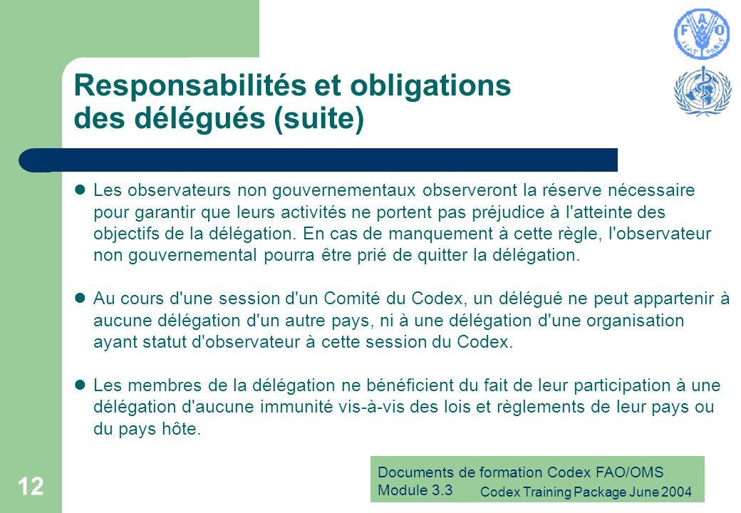 Documents de formation Codex FAO/OMS Module 3.3 Codex Training Package June 2004 12 Responsabilités et obligations des délégués (suite) Les observateurs non gouvernementaux observeront la réserve nécessaire pour garantir que leurs activités ne portent pas préjudice à l atteinte des objectifs de la délégation.
