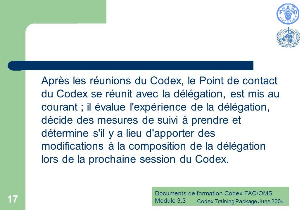 Documents de formation Codex FAO/OMS Module 3.3 Codex Training Package June 2004 17 Après les réunions du Codex, le Point de contact du Codex se réunit avec la délégation, est mis au courant ; il évalue l expérience de la délégation, décide des mesures de suivi à prendre et détermine s il y a lieu d apporter des modifications à la composition de la délégation lors de la prochaine session du Codex.