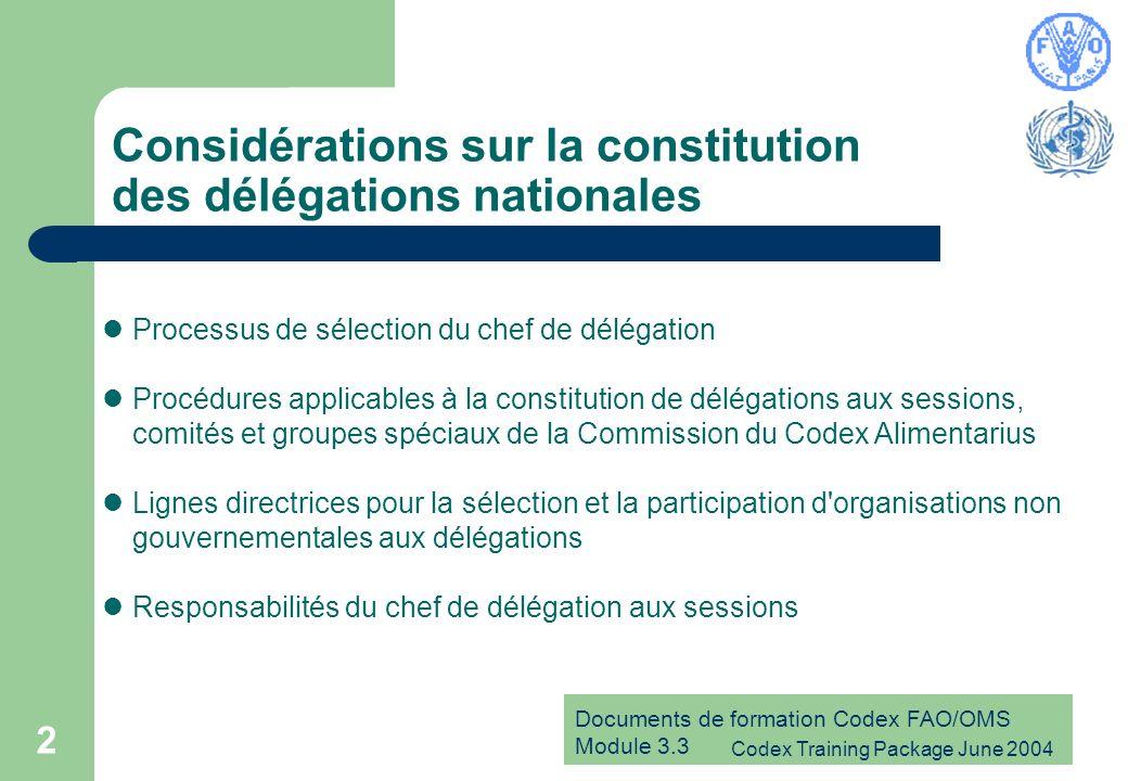 Documents de formation Codex FAO/OMS Module 3.3 Codex Training Package June 2004 13 Responsabilités du chef de délégation Le chef de délégation : établit une liste de conseillers ayant un intérêt et des compétences vis-à-vis du mandat du Comité et des questions particulières inscrites à l ordre du jour provisoire d une session déterminée s efforce de constituer une délégation formée de responsables gouvernementaux et de représentants d ONG ayant un intérêt et des compétences vis-à-vis des questions inscrites à l ordre du jour provisoire prépare des projets de positions pour chaque point de l ordre du jour, en consultation avec le Comité national du Codex