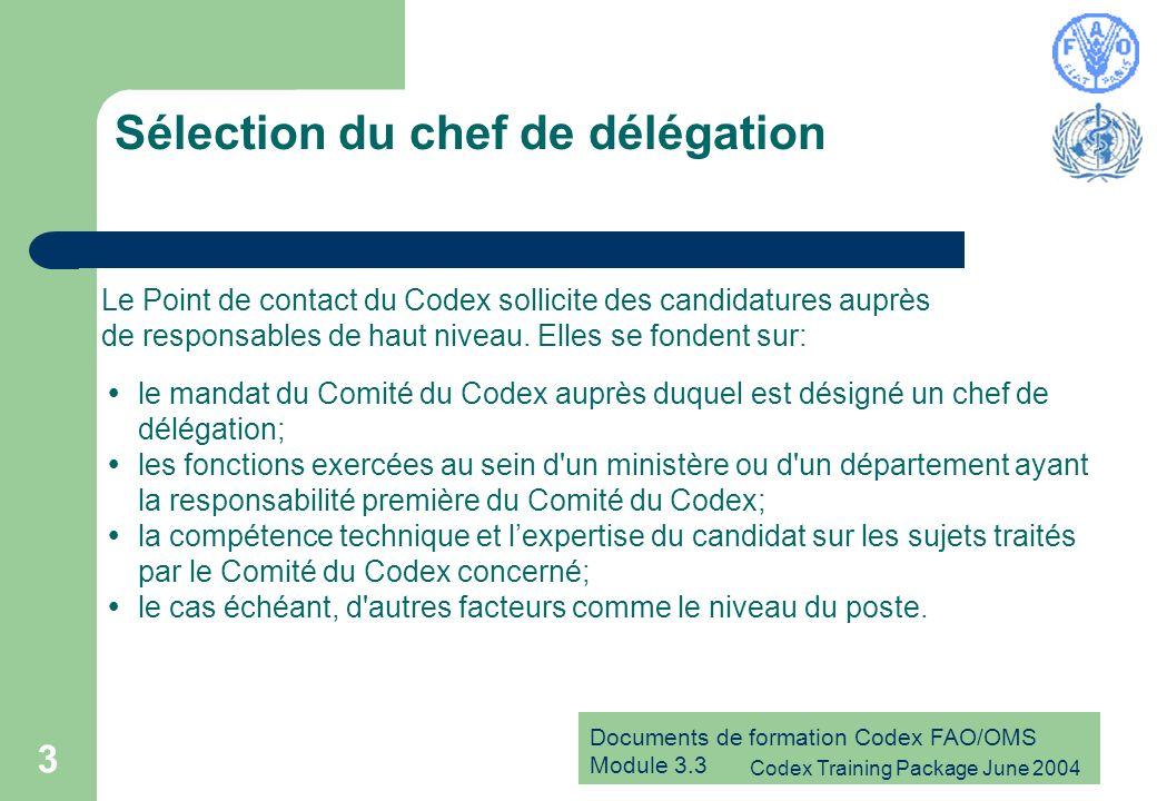 Documents de formation Codex FAO/OMS Module 3.3 Codex Training Package June 2004 3 Sélection du chef de délégation le mandat du Comité du Codex auprès duquel est désigné un chef de délégation; les fonctions exercées au sein d un ministère ou d un département ayant la responsabilité première du Comité du Codex; la compétence technique et lexpertise du candidat sur les sujets traités par le Comité du Codex concerné; le cas échéant, d autres facteurs comme le niveau du poste.