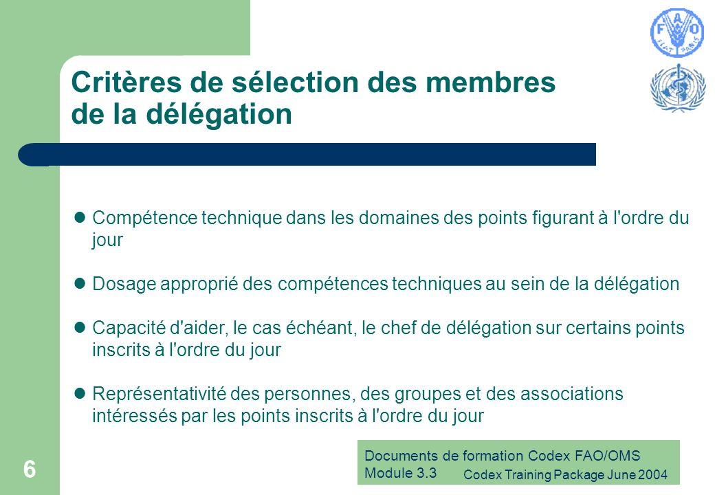 Documents de formation Codex FAO/OMS Module 3.3 Codex Training Package June 2004 6 Critères de sélection des membres de la délégation Compétence technique dans les domaines des points figurant à l ordre du jour Dosage approprié des compétences techniques au sein de la délégation Capacité d aider, le cas échéant, le chef de délégation sur certains points inscrits à l ordre du jour Représentativité des personnes, des groupes et des associations intéressés par les points inscrits à l ordre du jour