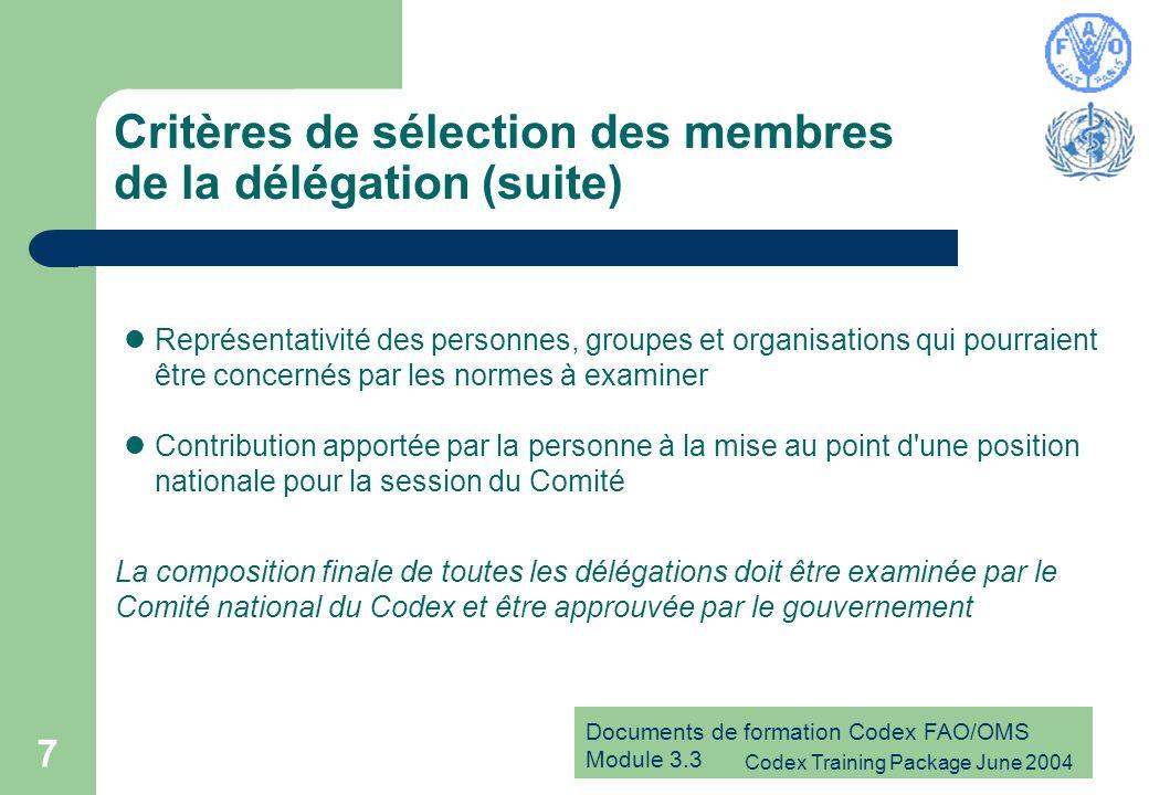 Documents de formation Codex FAO/OMS Module 3.3 Codex Training Package June 2004 7 Critères de sélection des membres de la délégation (suite) Représentativité des personnes, groupes et organisations qui pourraient être concernés par les normes à examiner Contribution apportée par la personne à la mise au point d une position nationale pour la session du Comité La composition finale de toutes les délégations doit être examinée par le Comité national du Codex et être approuvée par le gouvernement