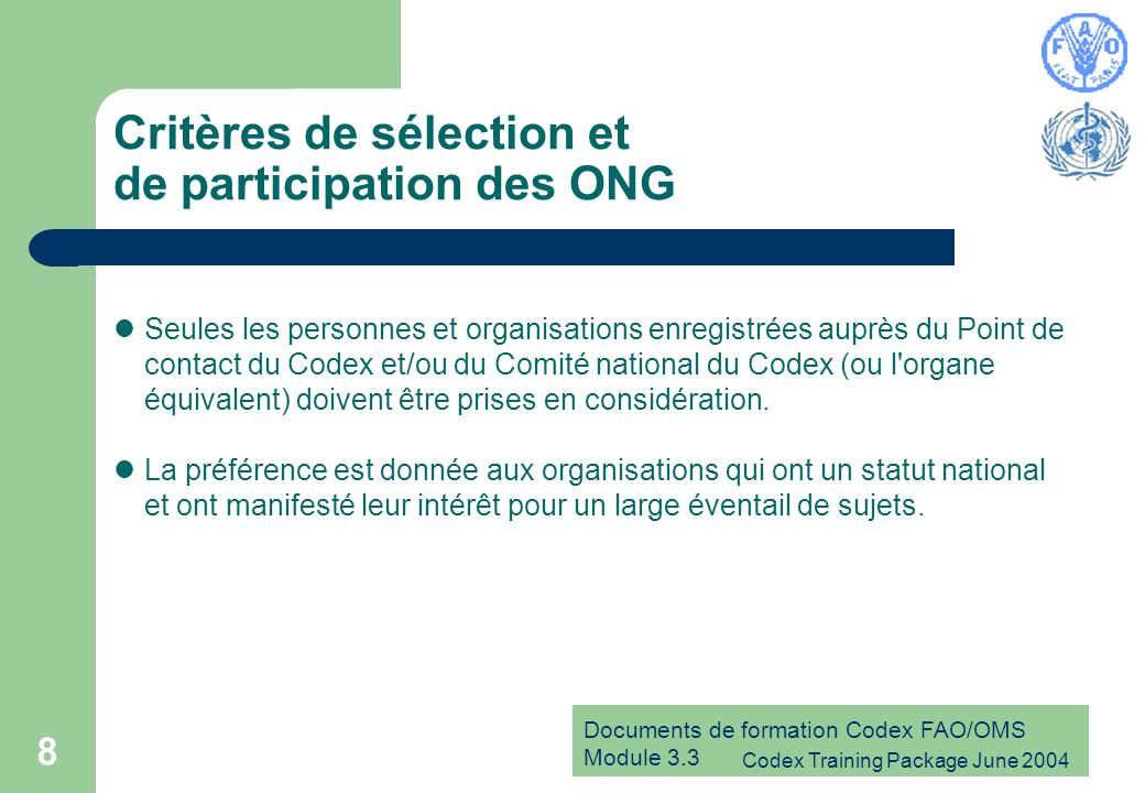 Documents de formation Codex FAO/OMS Module 3.3 Codex Training Package June 2004 8 Critères de sélection et de participation des ONG Seules les personnes et organisations enregistrées auprès du Point de contact du Codex et/ou du Comité national du Codex (ou l organe équivalent) doivent être prises en considération.