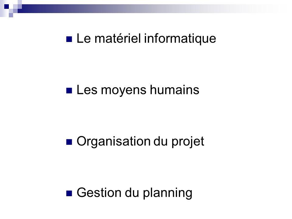 Le matériel informatique Les moyens humains Organisation du projet Gestion du planning