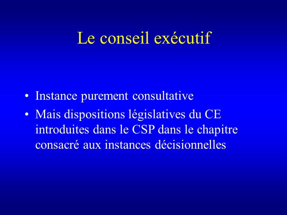 Le conseil exécutif Instance purement consultative Mais dispositions législatives du CE introduites dans le CSP dans le chapitre consacré aux instance