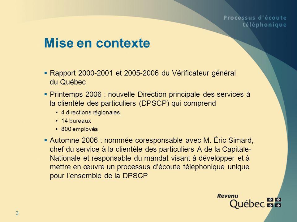 3 Mise en contexte Rapport 2000-2001 et 2005-2006 du Vérificateur général du Québec Printemps 2006 : nouvelle Direction principale des services à la clientèle des particuliers (DPSCP) qui comprend 4 directions régionales 14 bureaux 800 employés Automne 2006 : nommée coresponsable avec M.