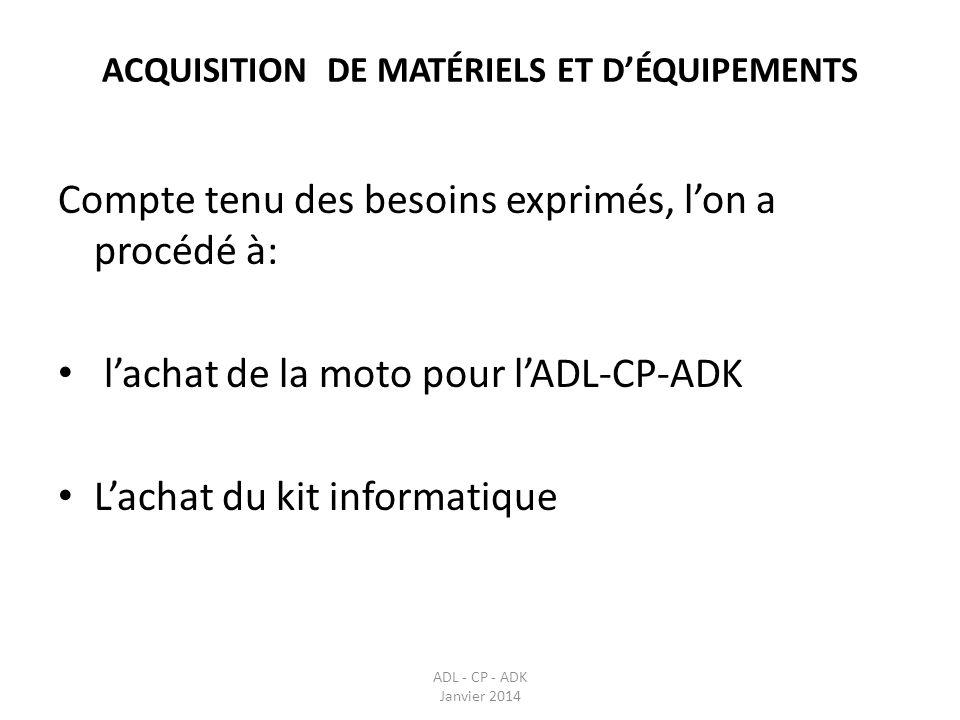 ACQUISITION DE MATÉRIELS ET DÉQUIPEMENTS Compte tenu des besoins exprimés, lon a procédé à: lachat de la moto pour lADL-CP-ADK Lachat du kit informati