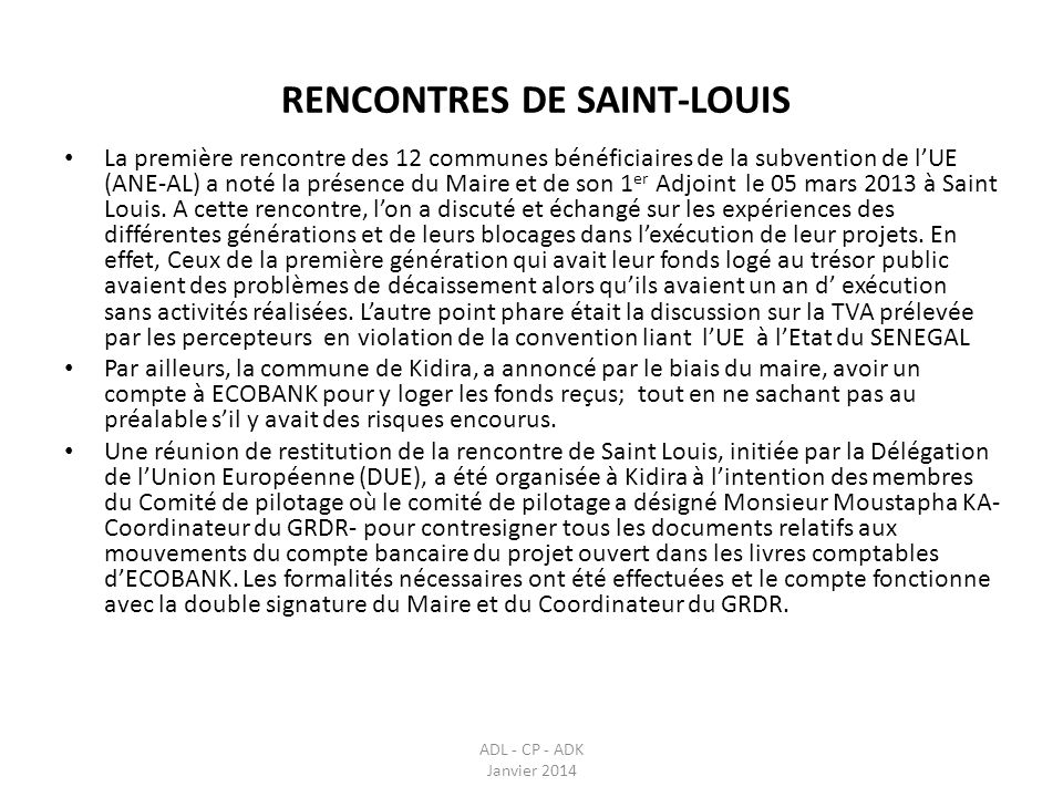 RENCONTRES DE SAINT-LOUIS ADL - CP - ADK Janvier 2014 Suite aux recommandations de la première rencontre, une deuxième a été initiée le 05 décembre 2013 avec les 12 communes toujours afin de faire, pour chaque projet, létat dexécution.