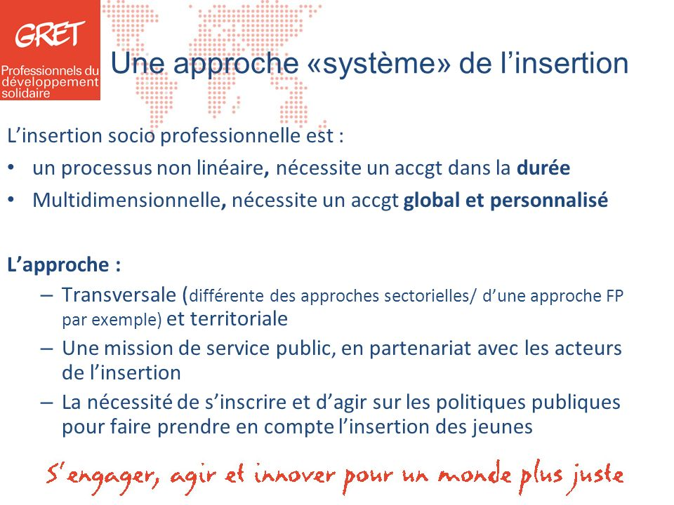 Une approche «système» de linsertion Linsertion socio professionnelle est : un processus non linéaire, nécessite un accgt dans la durée Multidimension