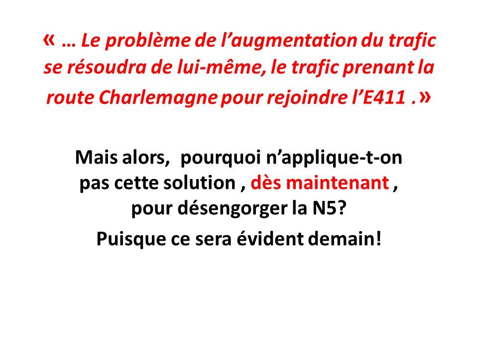 « … Le problème de laugmentation du trafic se résoudra de lui-même, le trafic prenant la route Charlemagne pour rejoindre lE411.» Mais alors, pourquoi