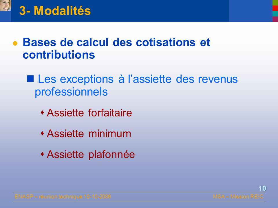 ENASP – réunion technique 10-10-2006MSA – Mission REIC 10 3- Modalités Bases de calcul des cotisations et contributions Les exceptions à lassiette des