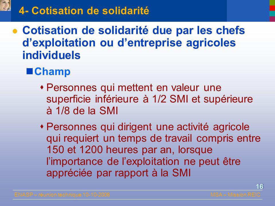 ENASP – réunion technique 10-10-2006MSA – Mission REIC 16 4- Cotisation de solidarité Cotisation de solidarité due par les chefs dexploitation ou dent
