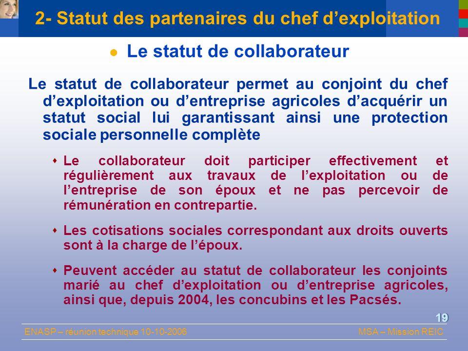 ENASP – réunion technique 10-10-2006MSA – Mission REIC 19 2- Statut des partenaires du chef dexploitation Le statut de collaborateur Le statut de coll