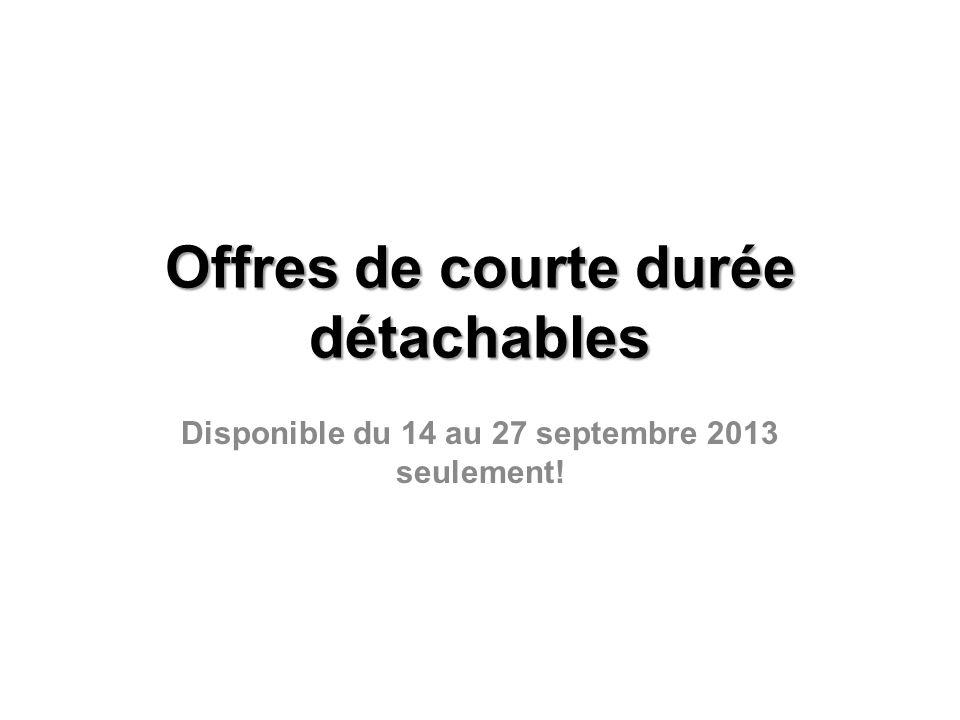 Offres de courte durée détachables Disponible du 14 au 27 septembre 2013 seulement!