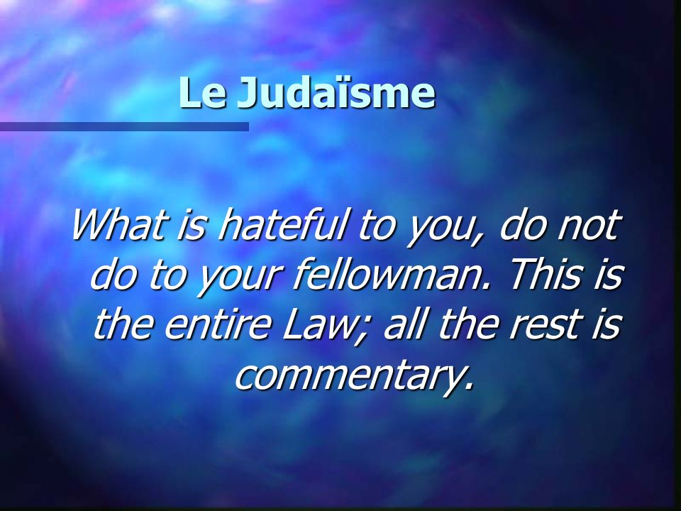 Le Judaïsme What is hateful to you, do not do to your fellowman.