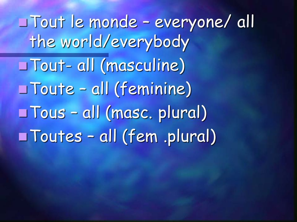 Tout le monde – everyone/ all the world/everybody Tout le monde – everyone/ all the world/everybody Tout- all (masculine) Tout- all (masculine) Toute
