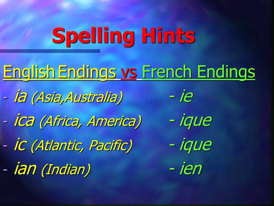 Spelling Hints EnglishEndings vs French Endings - ia (Asia,Australia) - ie - ica (Africa, America) - ique - ic (Atlantic, Pacific) - ique - ian (Indian) - ien