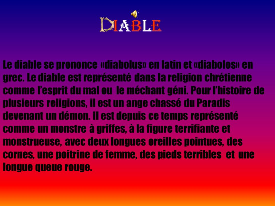iableiable Le diable se prononce «diabolus» en latin et «diabolos» en grec. Le diable est représenté dans la religion chrétienne comme lesprit du mal