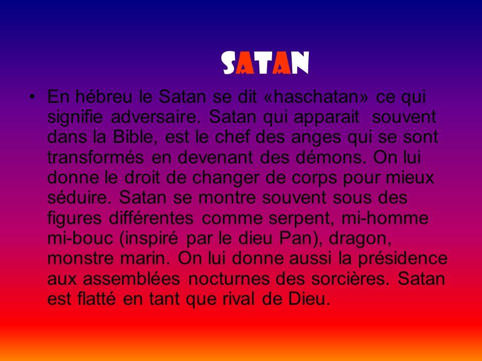 SatanSatan En hébreu le Satan se dit «haschatan» ce qui signifie adversaire. Satan qui apparait souvent dans la Bible, est le chef des anges qui se so