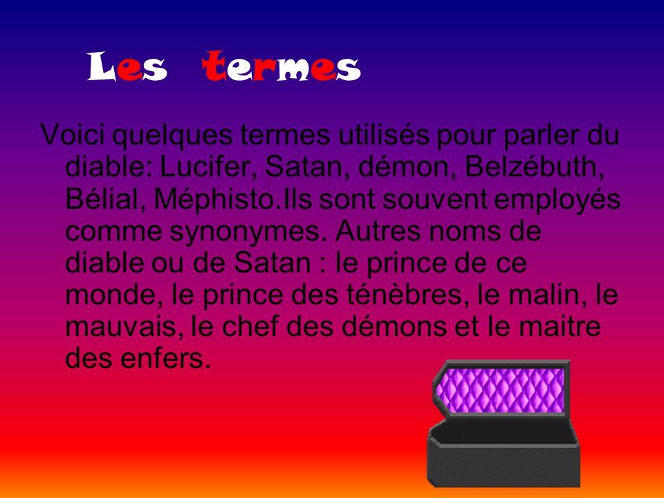 Les termes Voici quelques termes utilisés pour parler du diable: Lucifer, Satan, démon, Belzébuth, Bélial, Méphisto.Ils sont souvent employés comme sy