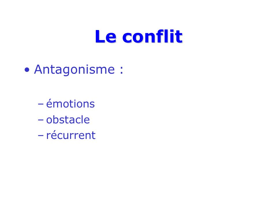 Le conflit Antagonisme : –émotions –obstacle –récurrent
