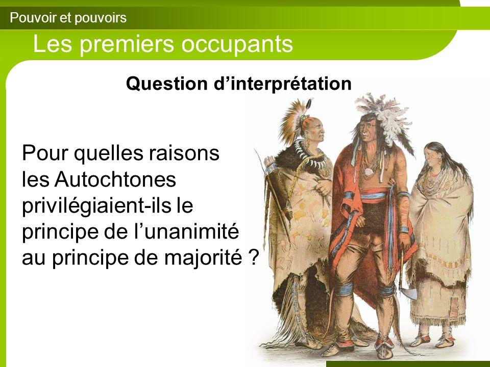 Pouvoir et pouvoirs Les premiers occupants Question dinterprétation Pour quelles raisons les Autochtones privilégiaient-ils le principe de lunanimité au principe de majorité ?
