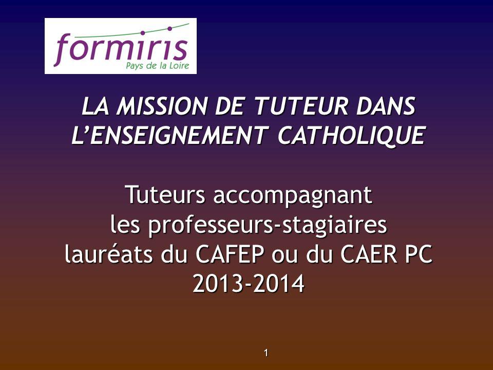 1 LA MISSION DE TUTEUR DANS LENSEIGNEMENT CATHOLIQUE Tuteurs accompagnant les professeurs-stagiaires lauréats du CAFEP ou du CAER PC 2013-2014