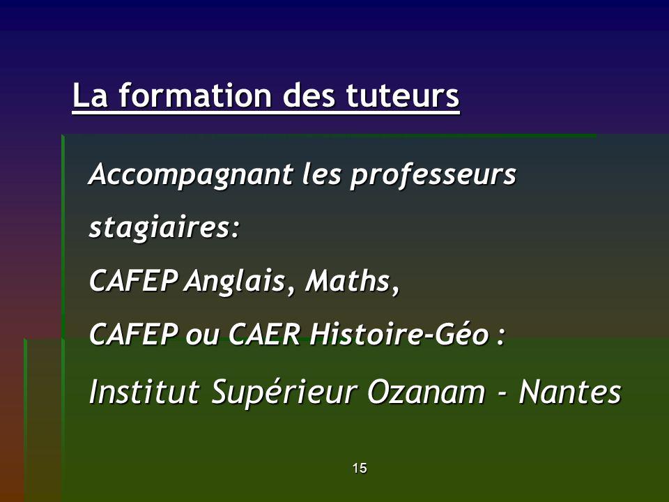 15 La formation des tuteurs La formation des tuteurs Accompagnant les professeurs stagiaires: CAFEP Anglais, Maths, CAFEP ou CAER Histoire-Géo : Institut Supérieur Ozanam - Nantes