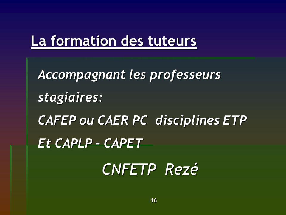 16 La formation des tuteurs La formation des tuteurs Accompagnant les professeurs stagiaires: CAFEP ou CAER PC disciplines ETP Et CAPLP – CAPET CNFETP