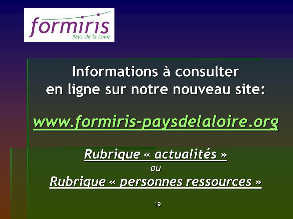 19 Informations à consulter en ligne sur notre nouveau site: www.formiris-paysdelaloire.org Rubrique « actualités » ou Rubrique « personnes ressources