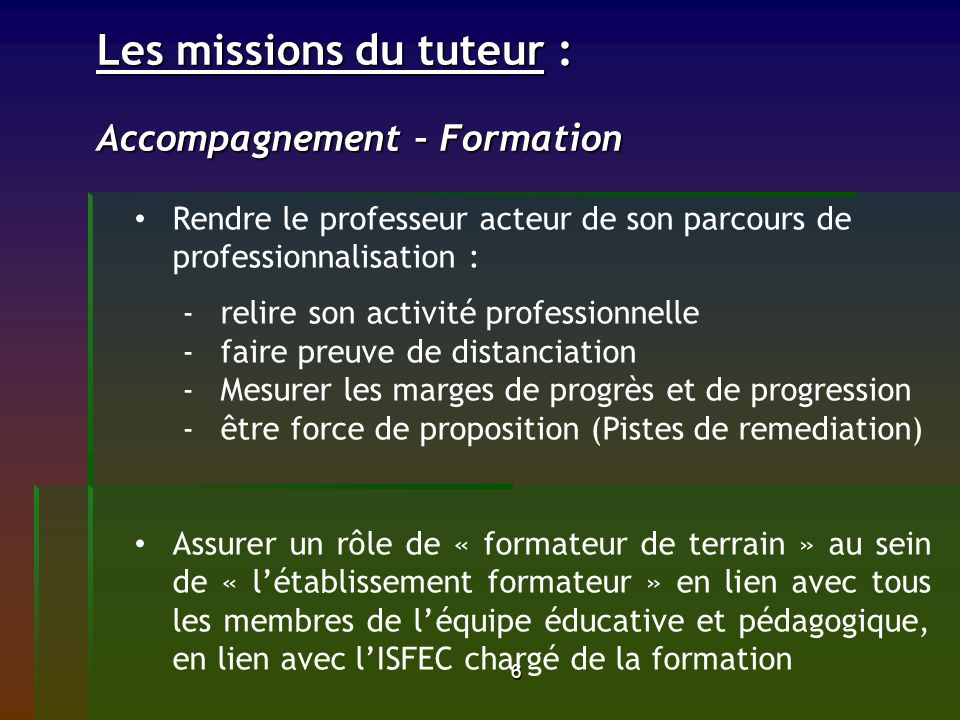 6 Les missions du tuteur : Accompagnement – Formation Les missions du tuteur : Accompagnement – Formation Rendre le professeur acteur de son parcours