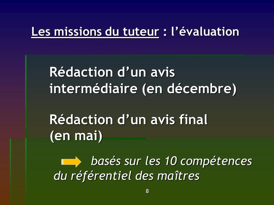 8 Les missions du tuteur : lévaluation Rédaction dun avis intermédiaire (en décembre) Rédaction dun avis final (en mai) Les missions du tuteur : léval