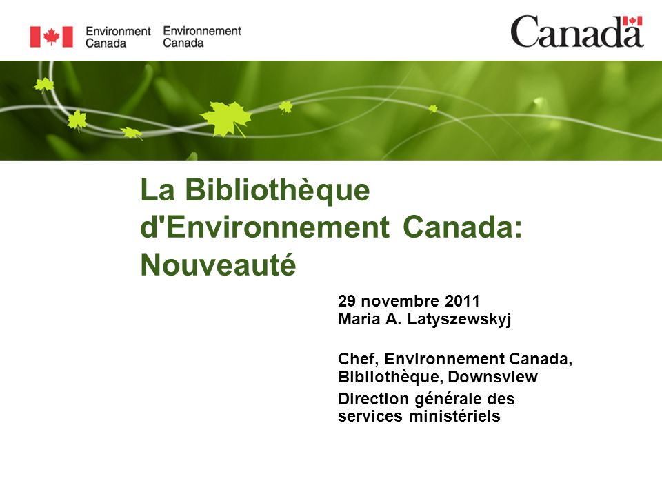 La Bibliothèque d'Environnement Canada: Nouveauté 29 novembre 2011 Maria A. Latyszewskyj Chef, Environnement Canada, Bibliothèque, Downsview Direction