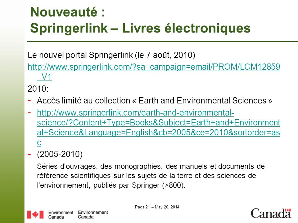 Page 21 – May 20, 2014 Nouveauté : Springerlink – Livres électroniques Le nouvel portal Springerlink (le 7 août, 2010) http://www.springerlink.com/?sa_campaign=email/PROM/LCM12859 _V1 2010: - Accès limité au collection « Earth and Environmental Sciences » - http://www.springerlink.com/earth-and-environmental- science/?Content+Type=Books&Subject=Earth+and+Environment al+Science&Language=English&cb=2005&ce=2010&sortorder=as c http://www.springerlink.com/earth-and-environmental- science/?Content+Type=Books&Subject=Earth+and+Environment al+Science&Language=English&cb=2005&ce=2010&sortorder=as c - (2005-2010) Séries d ouvrages, des monographies, des manuels et documents de référence scientifiques sur les sujets de la terre et des sciences de l environnement, publiés par Springer (>800).