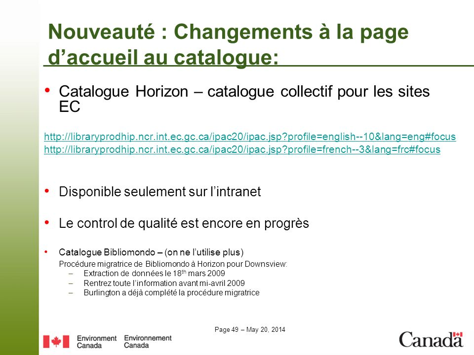 Page 49 – May 20, 2014 Nouveauté : Changements à la page daccueil au catalogue: Catalogue Horizon – catalogue collectif pour les sites EC http://libraryprodhip.ncr.int.ec.gc.ca/ipac20/ipac.jsp?profile=english--10&lang=eng#focus http://libraryprodhip.ncr.int.ec.gc.ca/ipac20/ipac.jsp?profile=french--3&lang=frc#focus Disponible seulement sur lintranet Le control de qualité est encore en progrès Catalogue Bibliomondo – (on ne lutilise plus) Procédure migratrice de Bibliomondo à Horizon pour Downsview: –Extraction de données le 18 th mars 2009 –Rentrez toute linformation avant mi-avril 2009 –Burlington a déjà complété la procédure migratrice