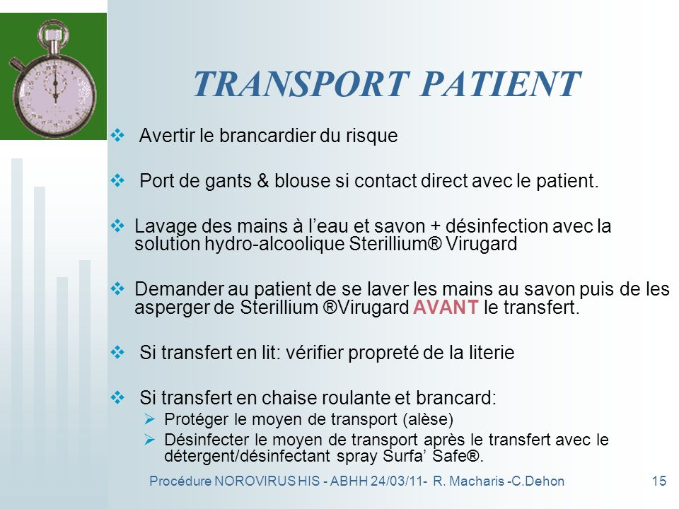 Procédure NOROVIRUS HIS - ABHH 24/03/11- R. Macharis -C.Dehon15 TRANSPORT PATIENT Avertir le brancardier du risque Port de gants & blouse si contact d