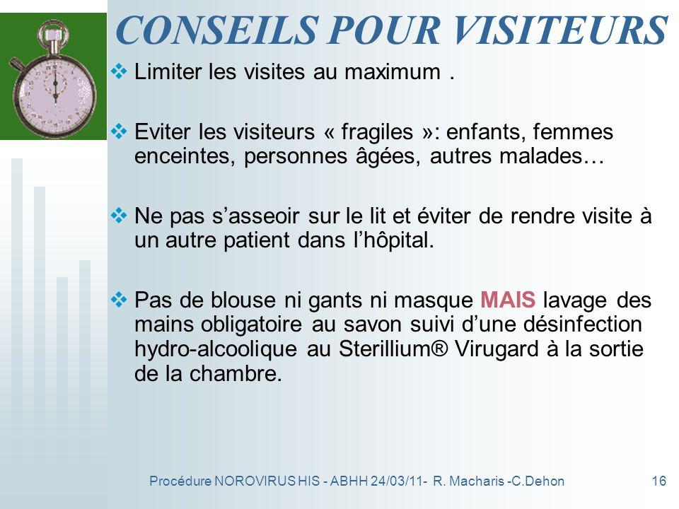 Procédure NOROVIRUS HIS - ABHH 24/03/11- R. Macharis -C.Dehon16 CONSEILS POUR VISITEURS Limiter les visites au maximum. Eviter les visiteurs « fragile