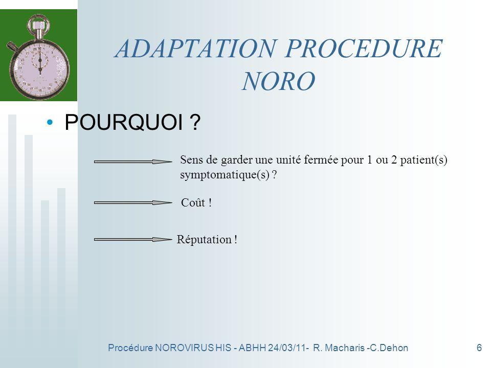 Procédure NOROVIRUS HIS - ABHH 24/03/11- R. Macharis -C.Dehon6 ADAPTATION PROCEDURE NORO POURQUOI ? Sens de garder une unité fermée pour 1 ou 2 patien