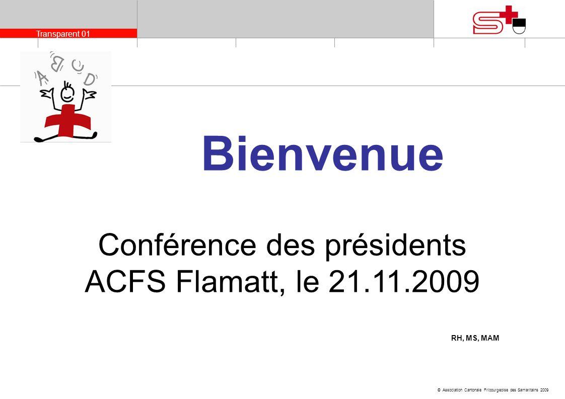 Transparent 01 © Association Cantonale Fribourgeoise des Samaritains 2009 Conférence des présidents 2009 Conférence des présidents ACFS Flamatt, le 21
