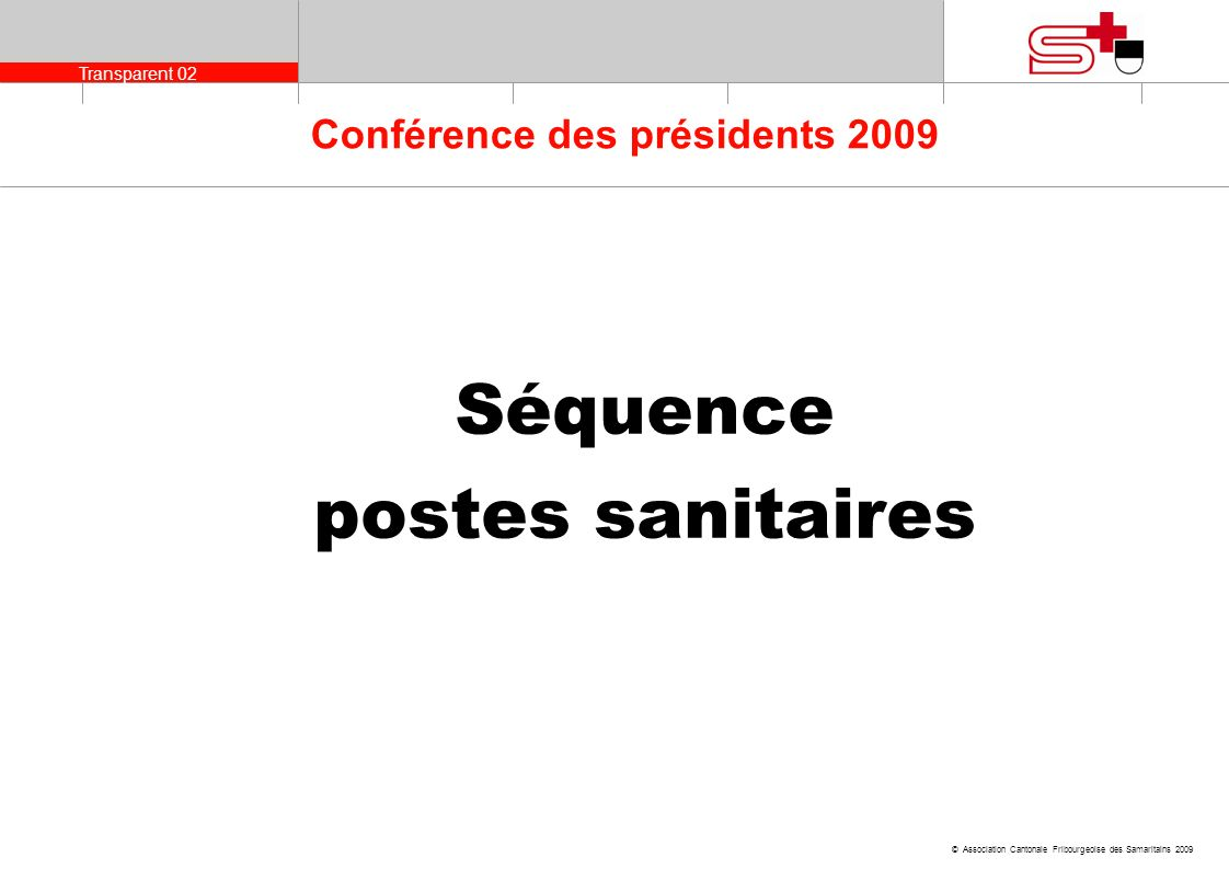 Transparent 02 © Association Cantonale Fribourgeoise des Samaritains 2009 Conférence des présidents 2009 Séquence postes sanitaires