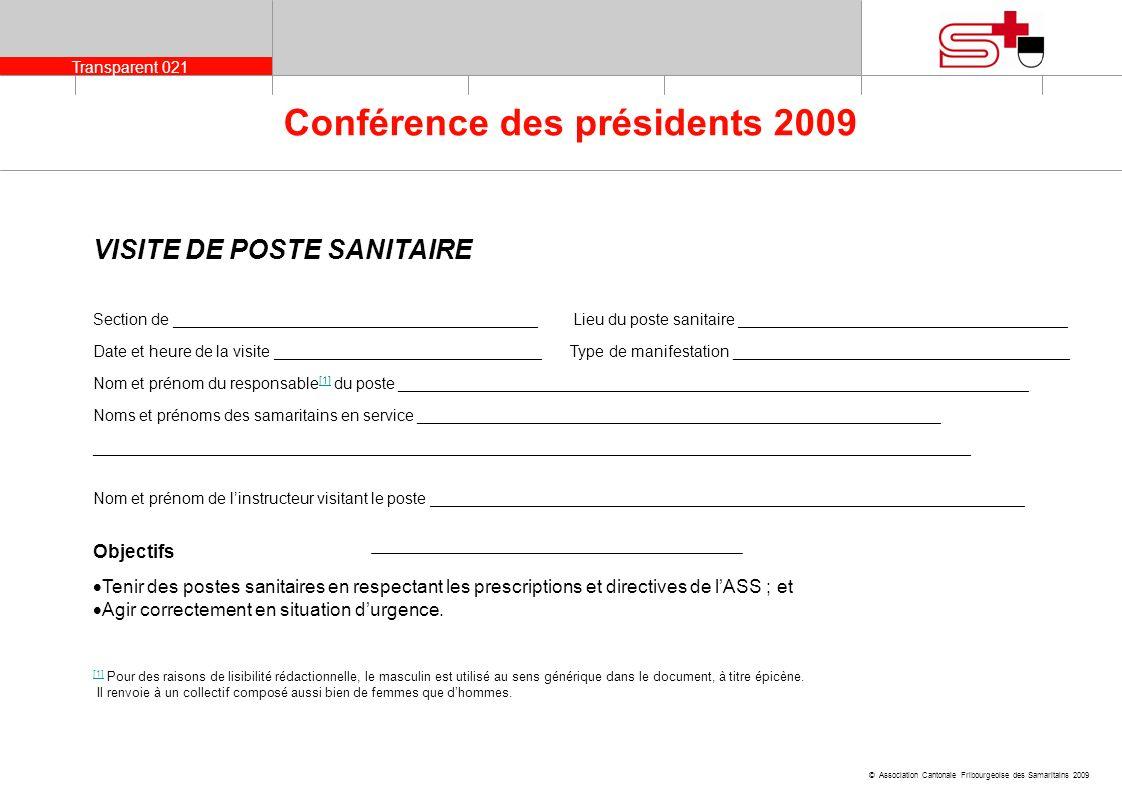 Transparent 022 © Association Cantonale Fribourgeoise des Samaritains 2009 Conférence des présidents 2009 Eléments contrôlésouinonRemarques Signalisation adéquate du poste sanitaire _____________________________________________________ Emplacement approprié du poste sanitaire _____________________________________________________ Accès prévu pour ambulance _____________________________________________________ Hygiène impeccable du poste sanitaire et de samaritains (ordre, propreté, désinfection, aération…) _____________________________________________________ Samaritains reconnaissables (tenue…) _____________________________________________________ Nombre de samaritains suffisant pour la manifestation _____________________________________________________ Port dun badge avec nom _____________________________________________________ Chef de poste atteignable _____________________________________________________ Samaritains prêts à intervenir _____________________________________________________ Samaritains qualifiés (répondant aux exigences ASS pour participer à un poste sanitaire) _____________________________________________________ * Matériel et équipement appropriés _____________________________________________________ Eau & éclairage sur le lieu du poste sanitaire _____________________________________________________ Documents poste sanitaire : tenue du journal, protocole patient dûment rempli _____________________________________________________
