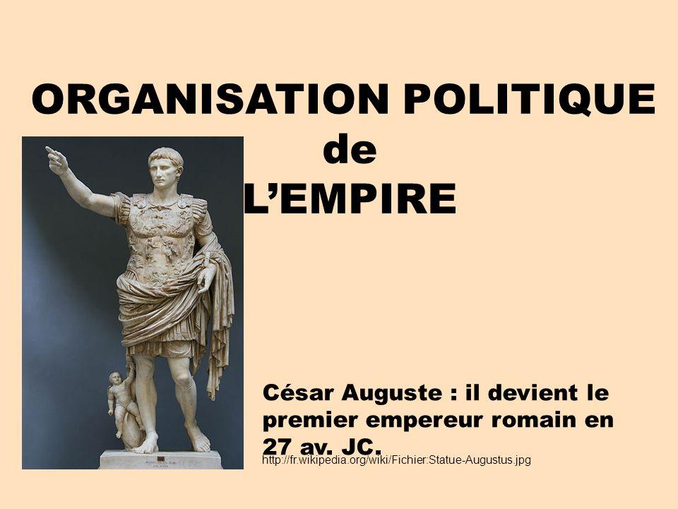 ORGANISATION POLITIQUE de LEMPIRE http://fr.wikipedia.org/wiki/Fichier:Statue-Augustus.jpg César Auguste : il devient le premier empereur romain en 27 av.