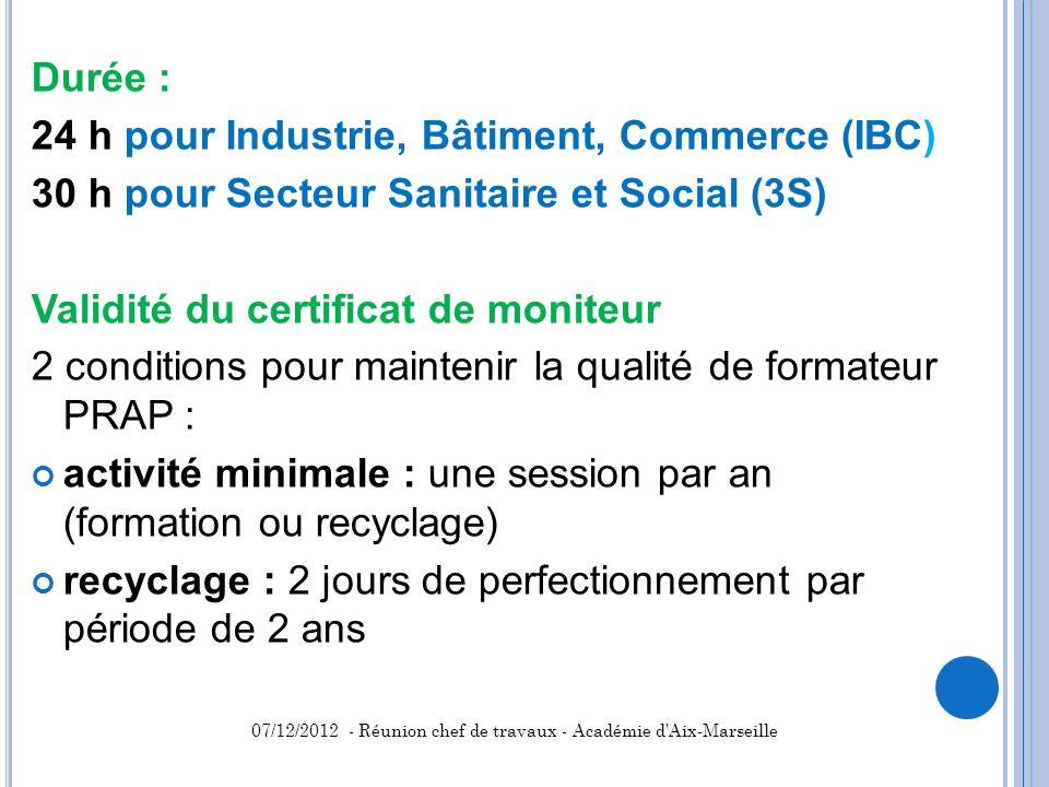 Durée : 24 h pour Industrie, Bâtiment, Commerce (IBC) 30 h pour Secteur Sanitaire et Social (3S) Validité du certificat de moniteur 2 conditions pour