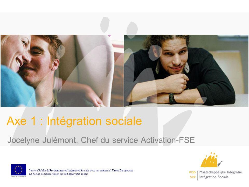 Axe 1 : Intégration sociale Jocelyne Julémont, Chef du service Activation-FSE Service Public de Programmation Int é gration Sociale, avec le soutien d