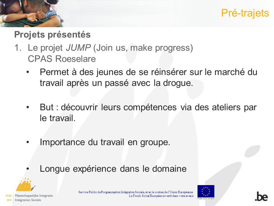 Pré-trajets Projets présentés 1.Le projet JUMP (Join us, make progress) CPAS Roeselare Permet à des jeunes de se réinsérer sur le marché du travail ap