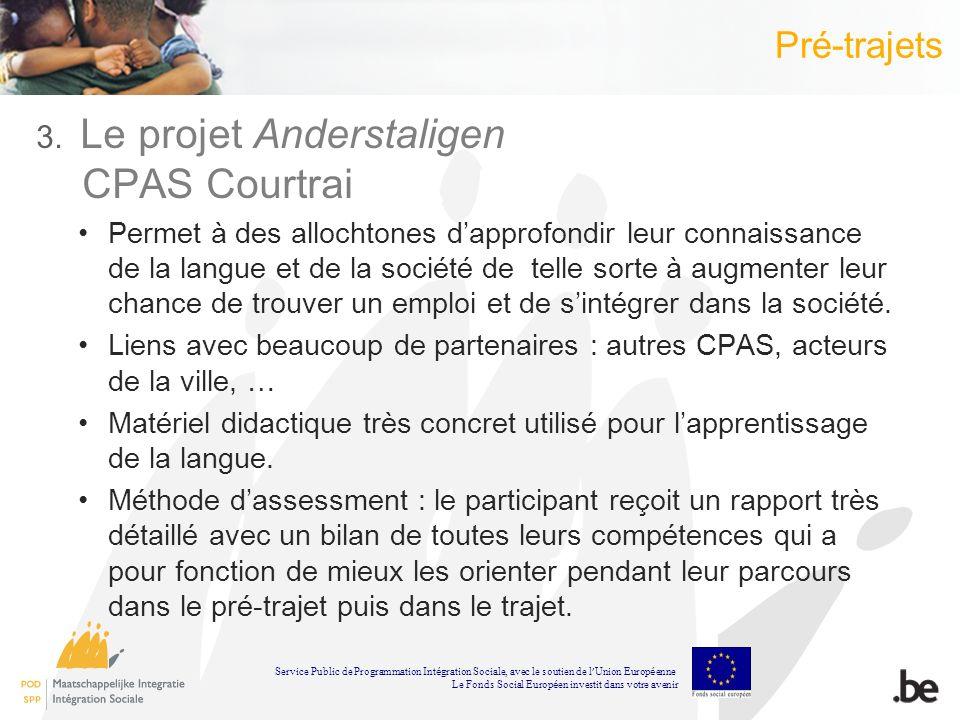 Pré-trajets 3. Le projet Anderstaligen CPAS Courtrai Permet à des allochtones dapprofondir leur connaissance de la langue et de la société de telle so